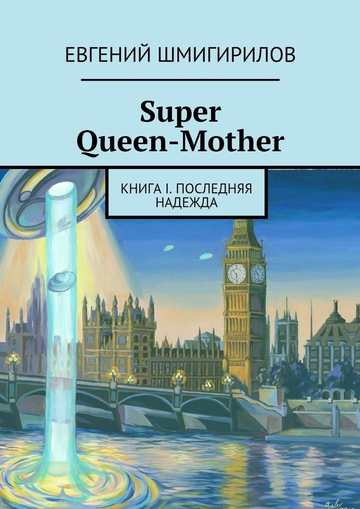 Евгений Шмигирилов Super Queen-Mother. Книга I. Последняя надежда евгений шмигирилов super queen mother
