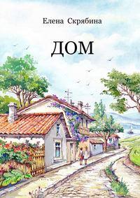 Скрябина, Елена  - Дом. Рассказы, очерки, эссе, поэзия
