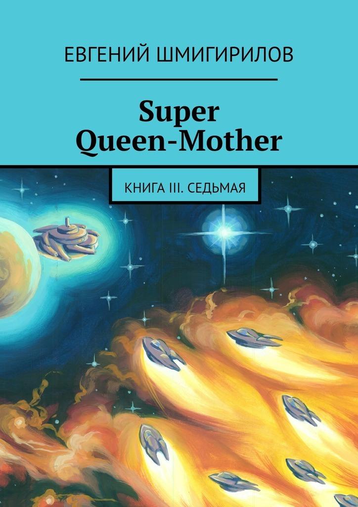 Евгений Шмигирилов Super Queen-Mother. Книга III. Седьмая evgeniy shmigirilov super queen mother book iii the seventh