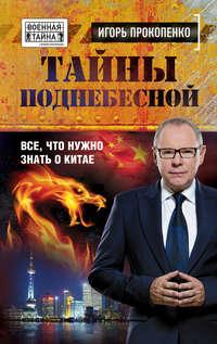 Прокопенко, Игорь  - Тайны Поднебесной. Все, что нужно знать о Китае