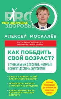 Москалев, Алексей  - Как победить свой возраст? Восемь уникальных способов, которые помогут достичь долголетия