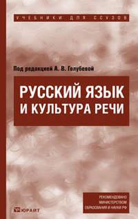 Голубева, Анна Владимировна  - Русский язык и культура речи. Учебник для ссузов