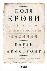 Армстронг, Карен  - Поля крови. Религия и история насилия