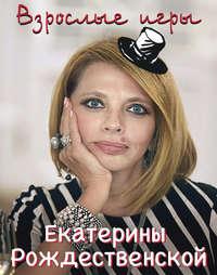 Рождественская, Екатерина  - Взрослые игры Екатерины Рождественской