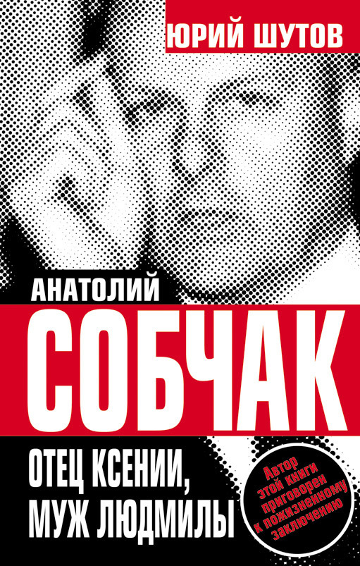 Обложка книги Анатолий Собчак. Отец Ксении, муж Людмилы, автор Шутов, Юрий