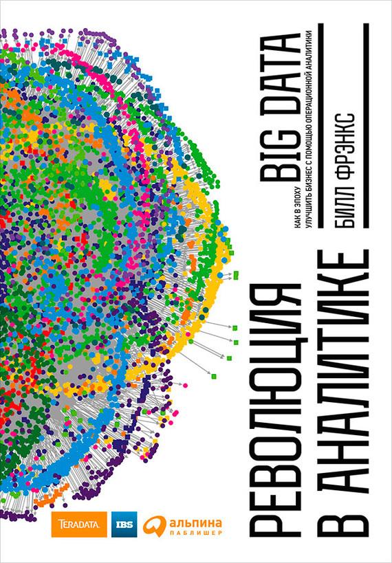 Билл Фрэнкс Революция в аналитике. Как в эпоху Big Data улучшить ваш бизнес с помощью операционной аналитики