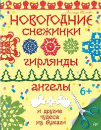 Александра Тимохович - Новогодние снежинки, гирлянды, ангелы и другие чудеса из бумаги