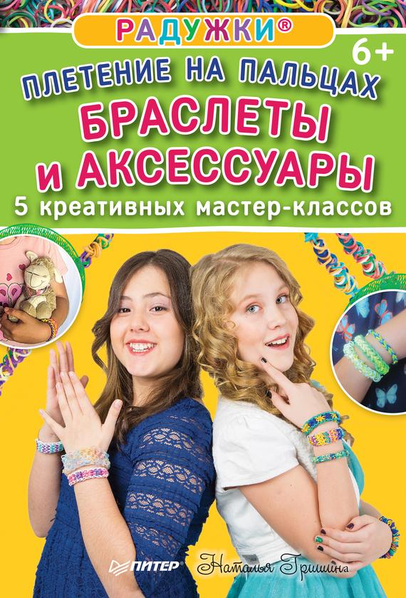 Наталия Гришина Радужки. Плетение на пальцах. Браслеты и аксессуары: 5 креативных мастер-классов браслеты
