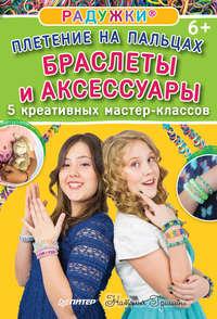 Гришина, Наталия  - Радужки. Плетение на пальцах. Браслеты и аксессуары: 5 креативных мастер-классов