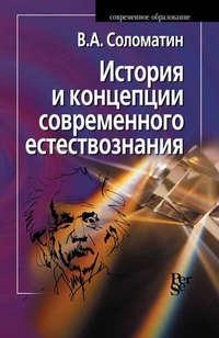Соломатин, В. А.  - История и концепции современного естествознания