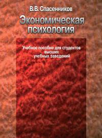 Спасенников, В. В.  - Экономическая психология. Учебное пособие для студентов высших учебных заведений
