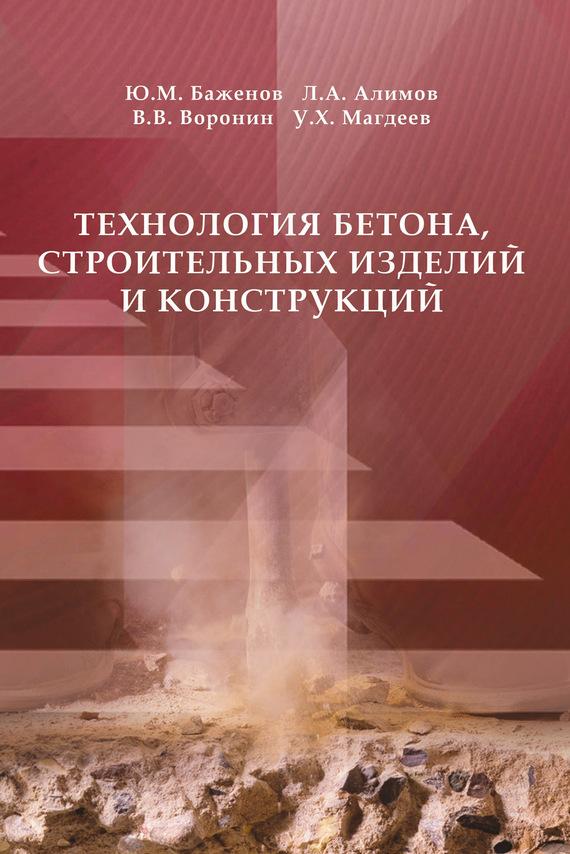 Ю. М. Баженов Технология бетона, строительных изделий и конструкций в н галушкина технология производства сварных конструкций