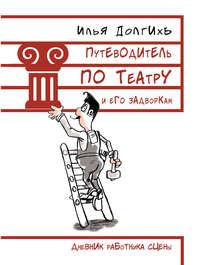 Долгихъ, Илья  - Путеводитель по театру и его задворкам