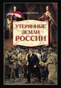 Широкорад, Александр  - Утерянные земли России. От Петра I до Гражданской войны