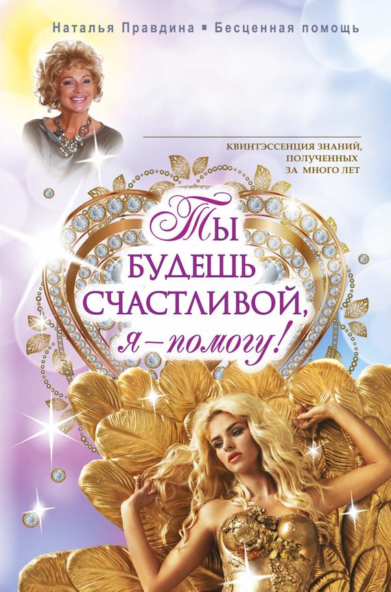 Наталия Правдина Ты будешь счастливой, я – помогу! правдина н ты будешь счастливой я помогу