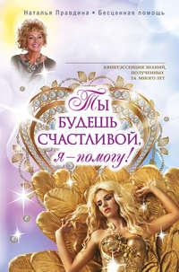 Правдина, Наталья  - Ты будешь счастливой, я – помогу!