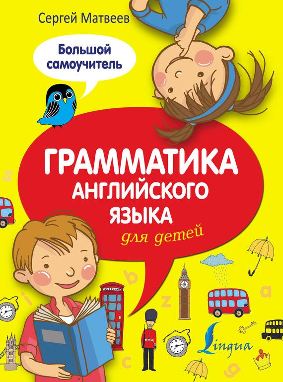 С. А. Матвеев Грамматика английского языка для детей. Большой самоучитель матвеев с а грамматика английского языка для детей большой самоучитель