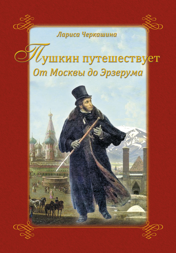 Лариса Черкашина - Пушкин путешествует. От Москвы до Эрзерума