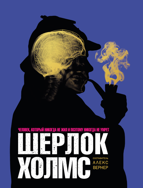 Алекс Вернер Шерлок Холмс. Человек, который никогда не жил и поэтому никогда не умрёт