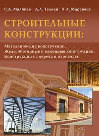 Малбиев, С. А.  - Строительные конструкции: «Металлические конструкции», «Железобетонные и каменные конструкции», «Конструкции из дерева и пластмасс»