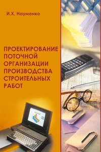 Науменко, И. Х.  - Проектирование поточной организации производства строительных работ