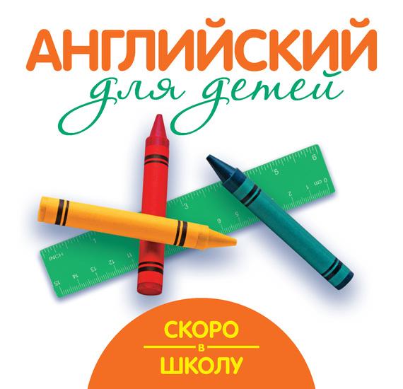 Г. П. Шалаева Скоро в школу. Английский для детей шалаева галина петровна английский язык большой самоучитель для самых маленьких