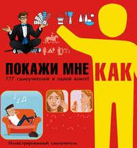 Мельников, Илья  - Покажи мне как. 777 самоучителей в одной книге!