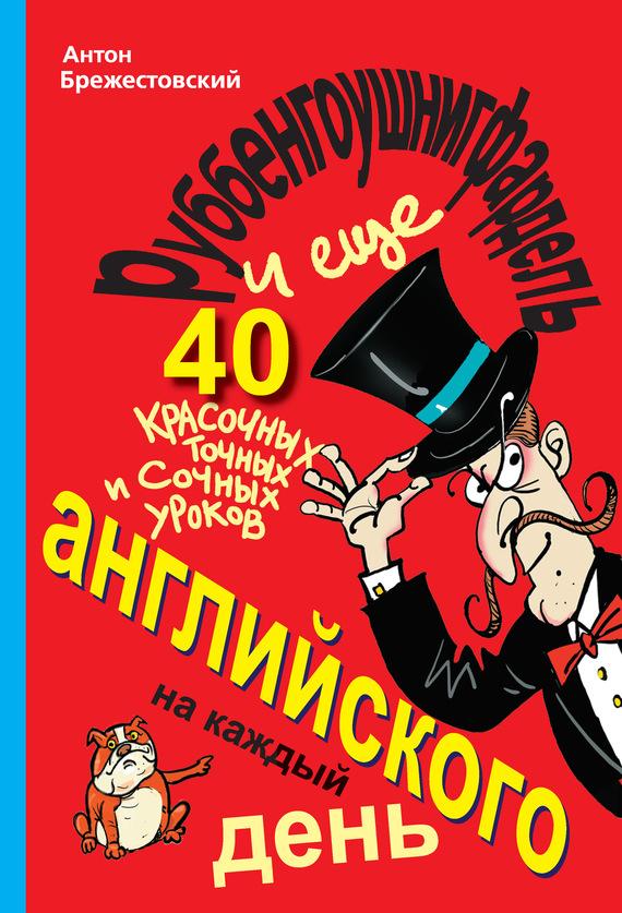 Антон Брежестовский Руббенгоушнигфардель, и еще 40 красочных, точных и сочных уроков английского на каждый день учим английский за 5 минут 280 мини уроков