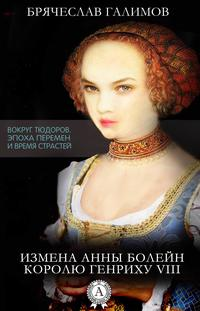 Брячеслав, Галимов  - Измена Анны Болейн королю Генриху VIII