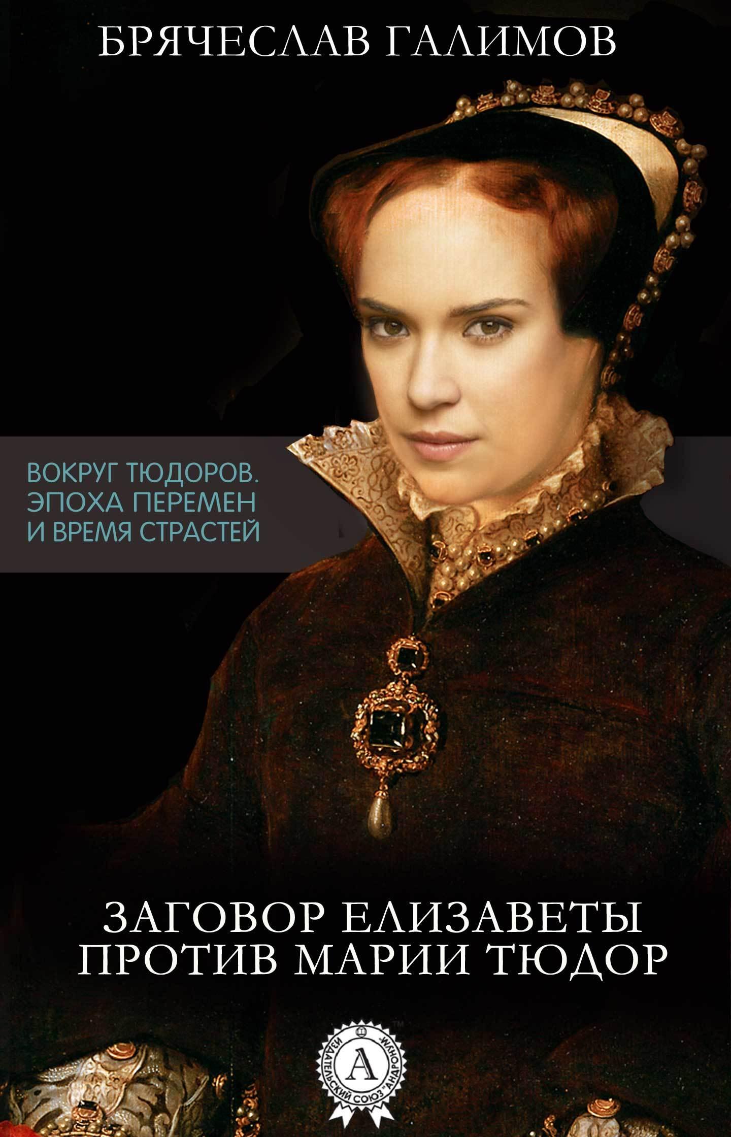 Галимов Брячеслав Заговор Елизаветы против ее сестры Марии Тюдор ольга дмитриева елизавета тюдор