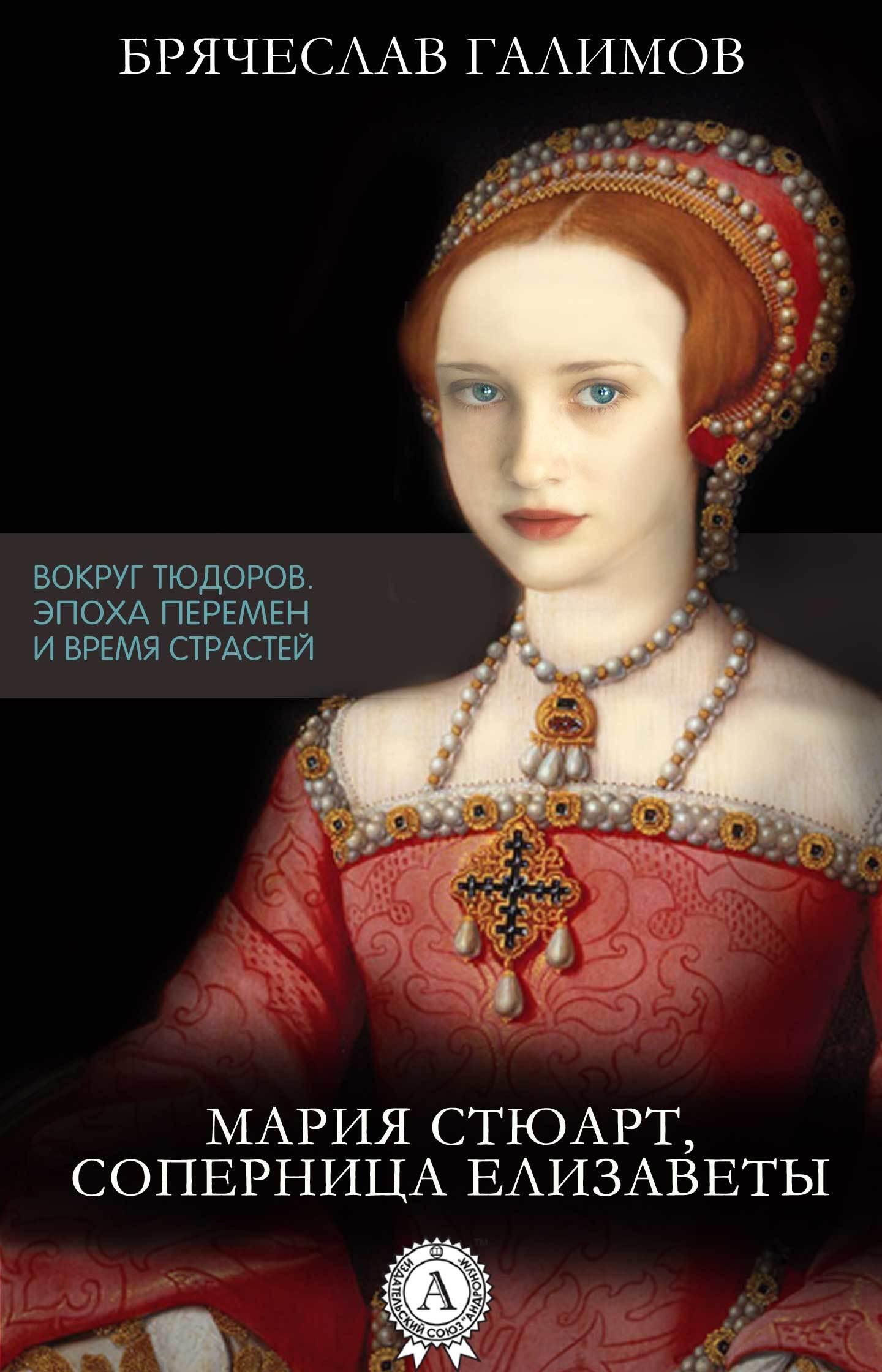 Галимов Брячеслав Мария Стюарт, соперница Елизаветы ольга дмитриева елизавета тюдор