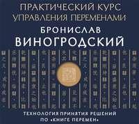 Бронислав Виногродский - Практический курс управления переменами. Технология принятия решений по «Книге перемен»