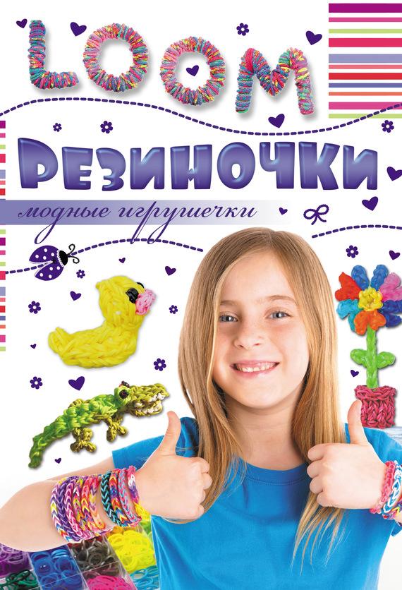 Антонина Елисеева Резиночки. Модные игрушечки