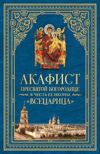 Сборник - Акафист Пресвятой Богородице в честь Ее иконы, именуемой «Всецарица»