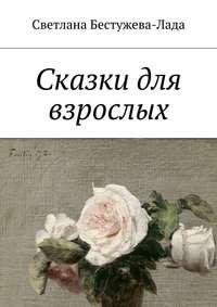 Бестужева-Лада, Светлана Игоревна  - Сказки для взрослых
