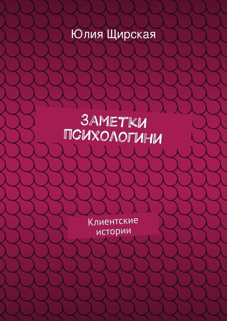 Юлия Щирская Заметки психологини юлия высоцкая вкусные заметки книга для записи рецептов