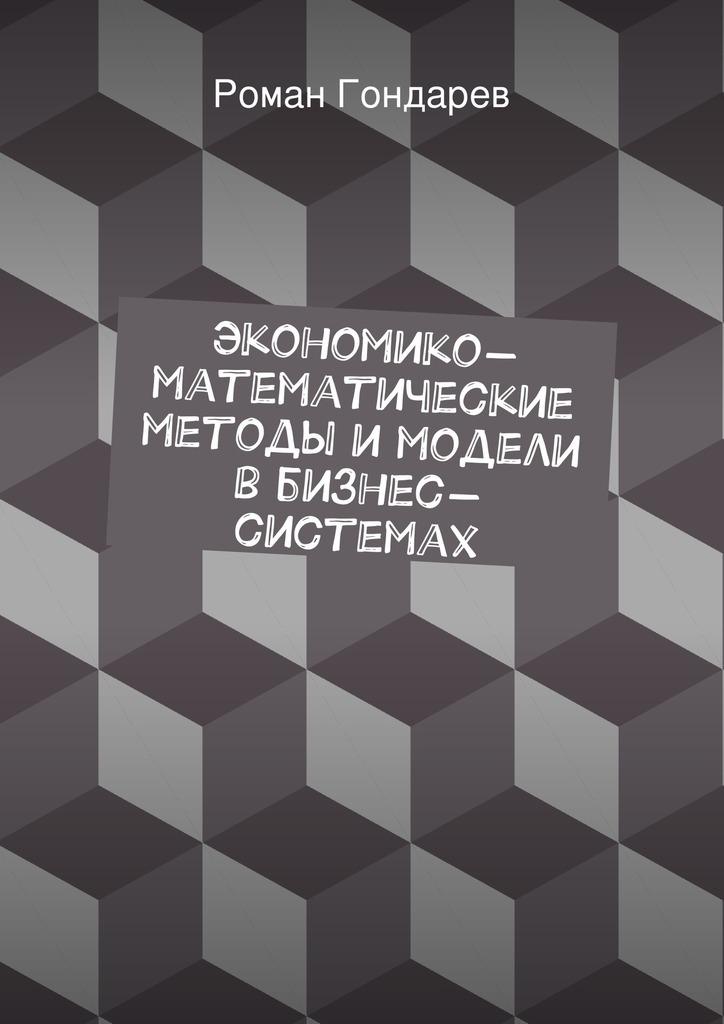 Роман Гондарев Экономико-математические методы имодели вбизнес-системах цена