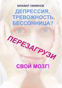 Семенов, Михаил Алексеевич  - Депрессия, тревожность, бессонница? Перезагрузи свой мозг!