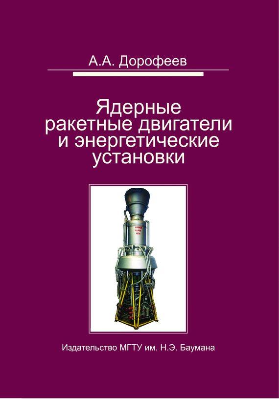 Анатолий Дорофеев Ядерные ракетные двигатели и энергетические установки. Введение в теорию, расчет и проектирование владимир калинчев технология производства ракетных двигателей твердого топлива