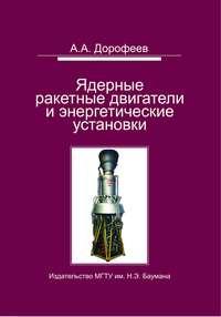 Дорофеев, Анатолий  - Ядерные ракетные двигатели и энергетические установки. Введение в теорию, расчет и проектирование