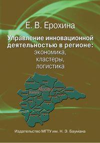 Ерохина, Елена  - Управление инновационной деятельностью в регионе: экономика, кластеры, логистика