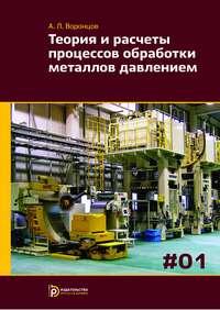 Воронцов, Андрей  - Теория и расчеты процессов обработки металлов давлением. Том 1