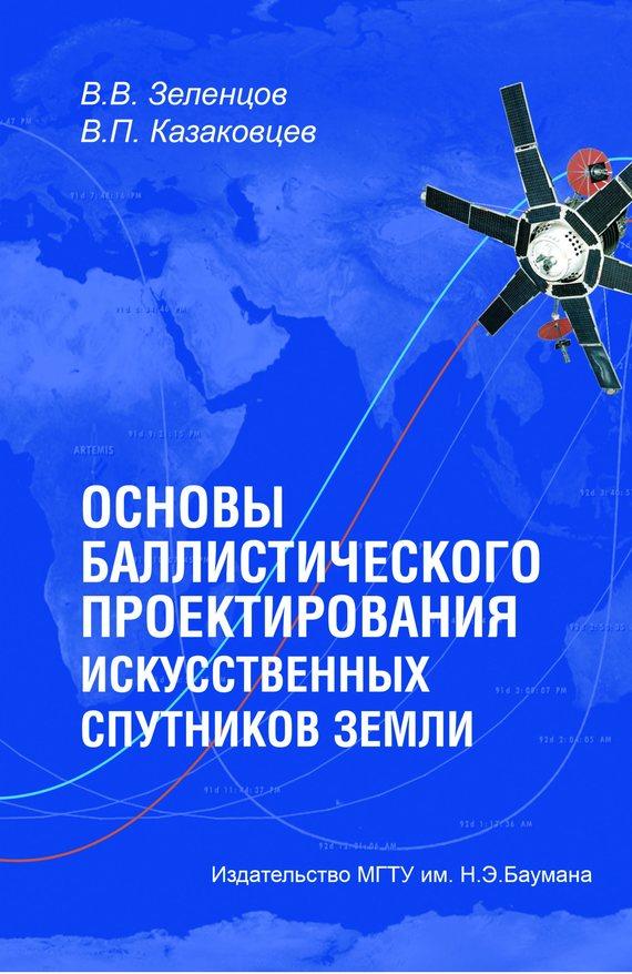Владимир Зеленцов Основы баллистического проектирования искусственных спутников Земли лев белоусов оценивание параметров движения космических аппаратов
