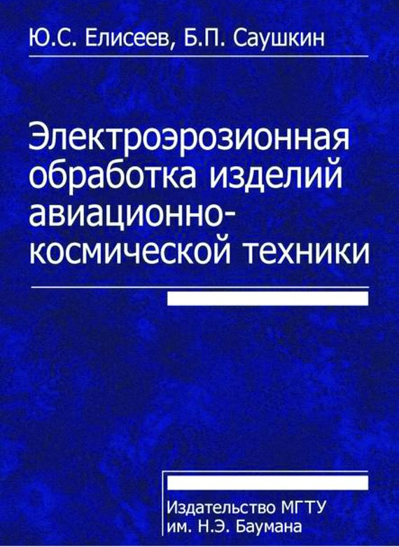 Юрий Елисеев Электроэрозионная обработка изделий авиационно-космической техники
