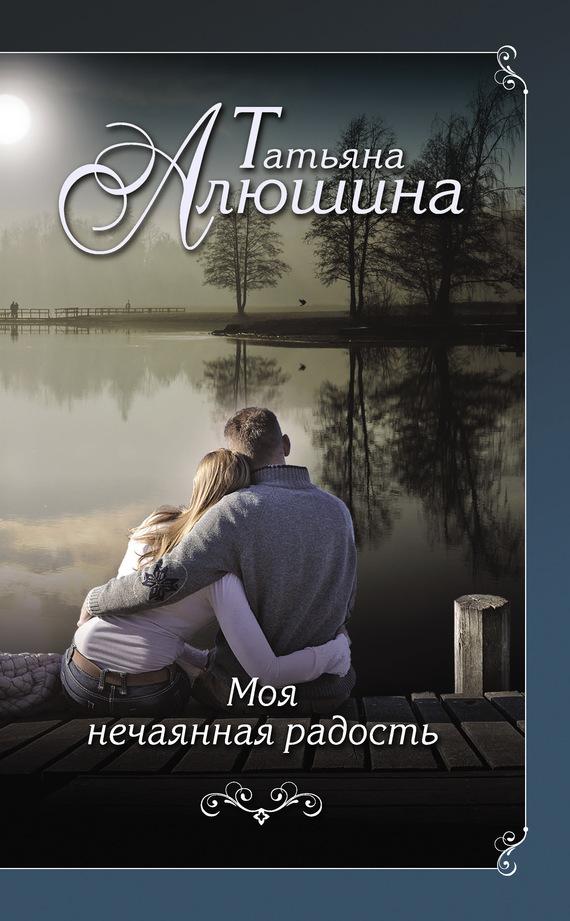 Татьяна Алюшина Моя нечаянная радость алюшина т моя нечаянная радость