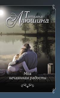 Алюшина, Татьяна  - Моя нечаянная радость