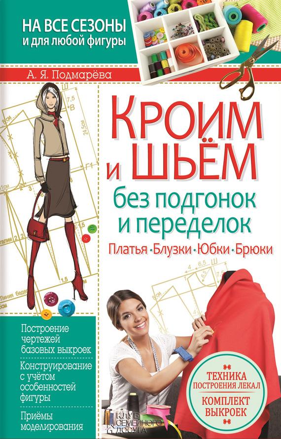 Анна Подмарёва Кроим и шьем без подгонок и переделок. Платья, блузки, юбки, брюки платья
