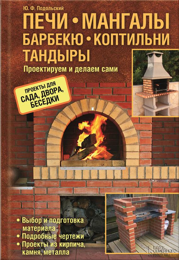 Юрий Подольский Печи, мангалы, барбекю, коптильни, тандыры. Проектируем и делаем сами