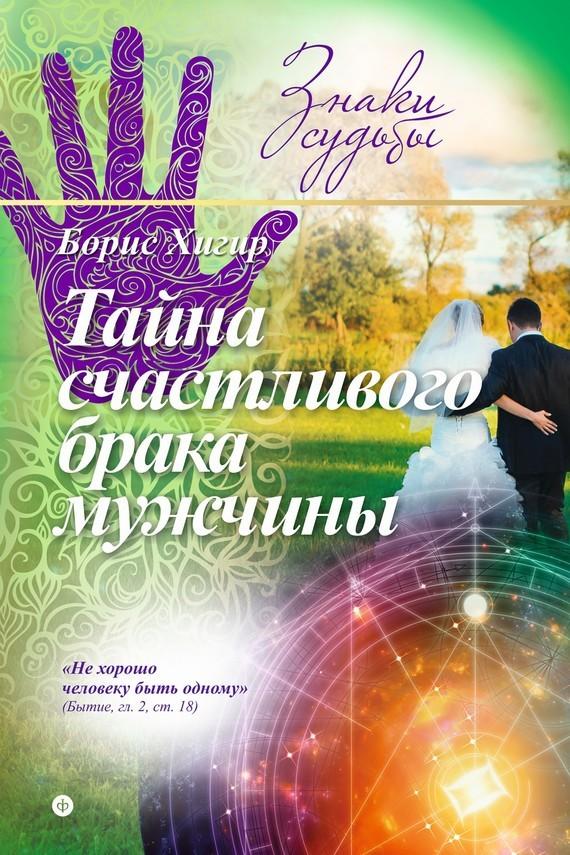 Скачать Тайна счастливого брака мужчины бесплатно Борис Хигир