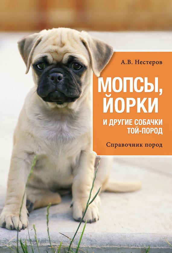Арсений Нестеров Мопсы, йорки и другие собачки той-пород эксмо мопсы йорки и другие собачки той пород
